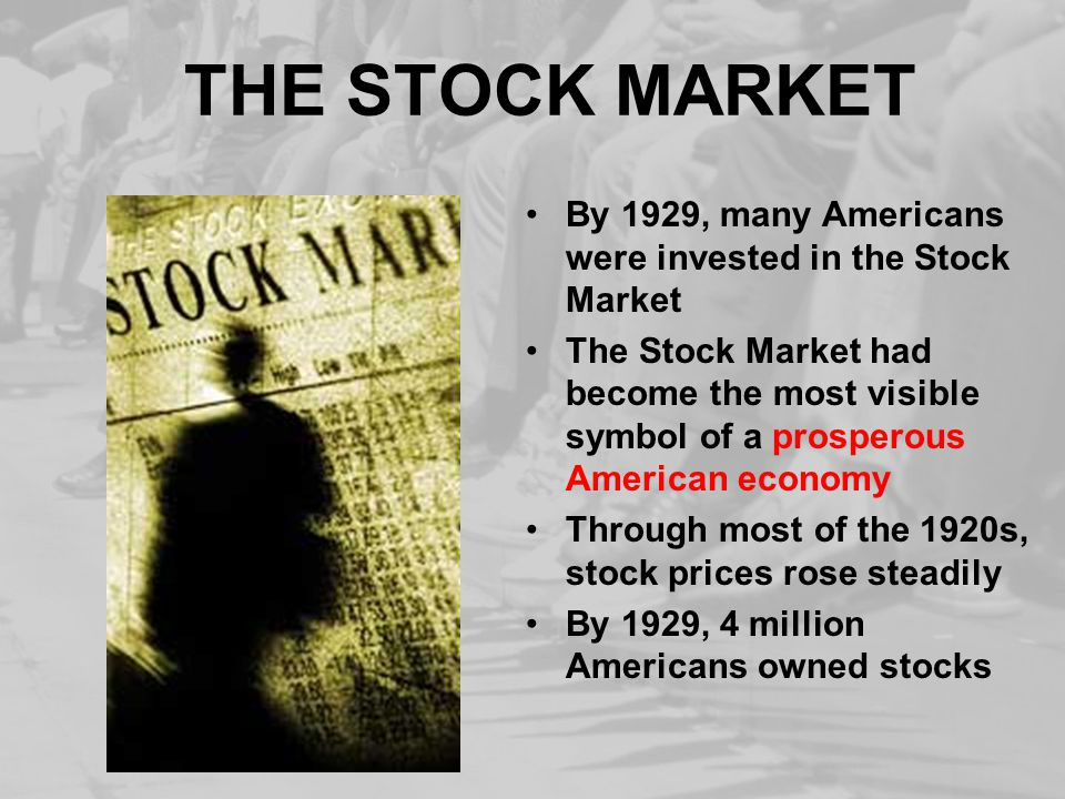 THE STOCK MARKET By 1929, many Americans were invested in the Stock Market The Stock Market had become the most visible symbol of a prosperous American economy Through most of the 1920s, stock prices rose steadily By 1929, 4 million Americans owned stocks