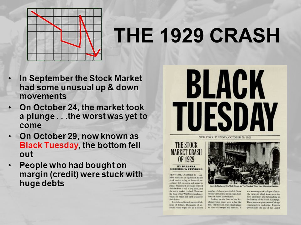 THE 1929 CRASH In September the Stock Market had some unusual up & down movements On October 24, the market took a plunge...the worst was yet to come On October 29, now known as Black Tuesday, the bottom fell out People who had bought on margin (credit) were stuck with huge debts