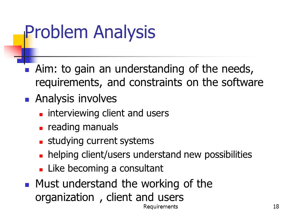 Requirements18 Problem Analysis Aim: to gain an understanding of the needs, requirements, and constraints on the software Analysis involves interviewi