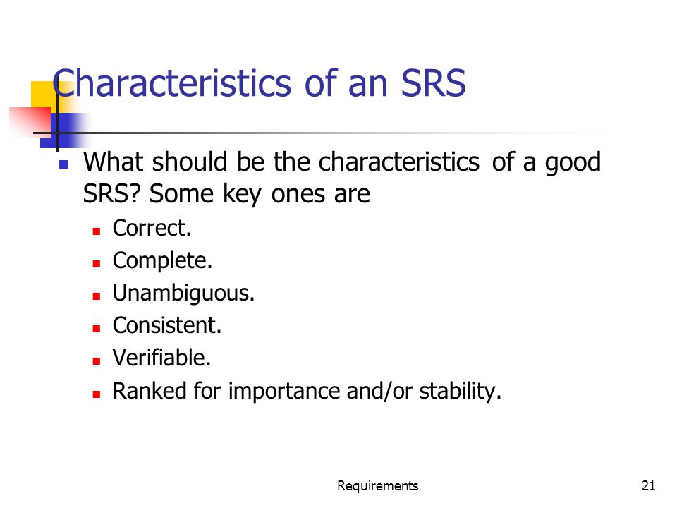 Requirements21 Characteristics of an SRS What should be the characteristics of a good SRS? Some key ones are Correct. Complete. Unambiguous. Consisten