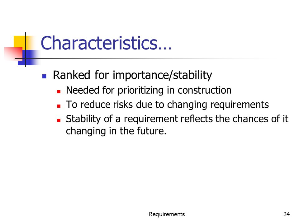 Characteristics… Ranked for importance/stability Needed for prioritizing in construction To reduce risks due to changing requirements Stability of a r