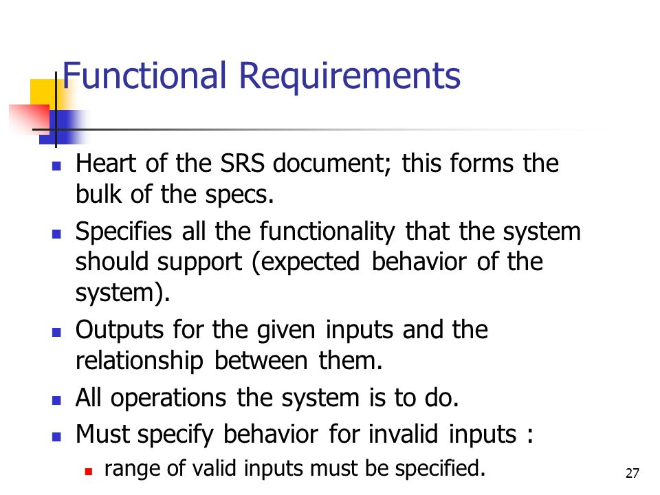 27 Functional Requirements Heart of the SRS document; this forms the bulk of the specs. Specifies all the functionality that the system should support