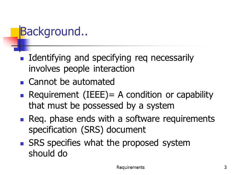 Requirements3 Background.. Identifying and specifying req necessarily involves people interaction Cannot be automated Requirement (IEEE)= A condition