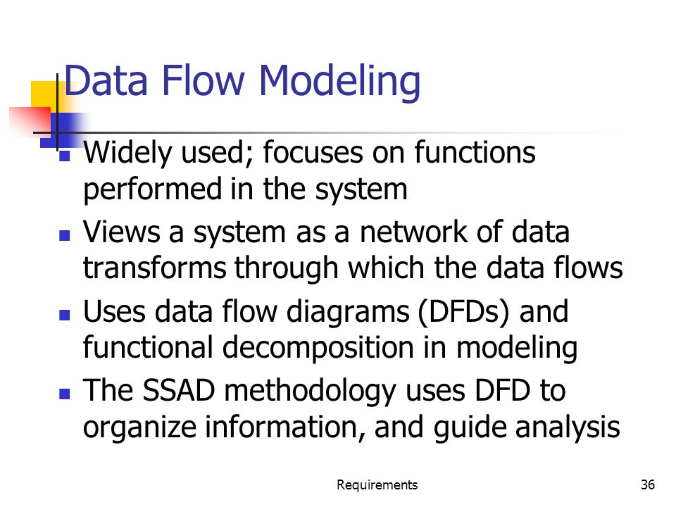 Requirements36 Data Flow Modeling Widely used; focuses on functions performed in the system Views a system as a network of data transforms through whi