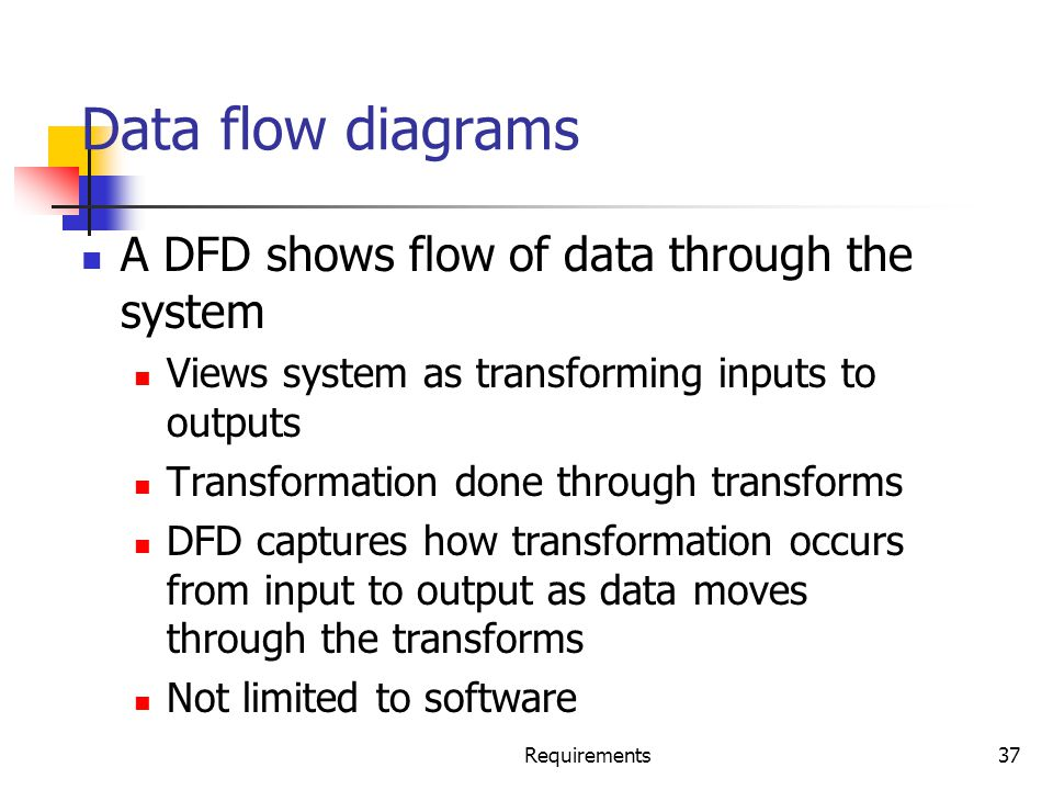 Requirements37 Data flow diagrams A DFD shows flow of data through the system Views system as transforming inputs to outputs Transformation done throu