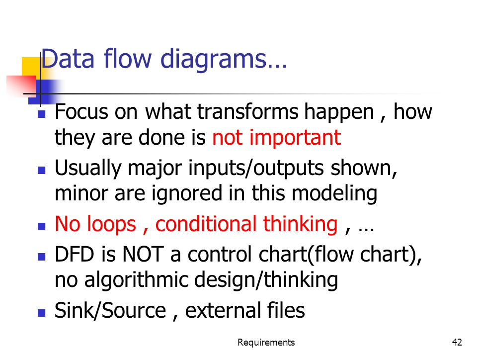 Requirements42 Data flow diagrams… Focus on what transforms happen, how they are done is not important Usually major inputs/outputs shown, minor are i