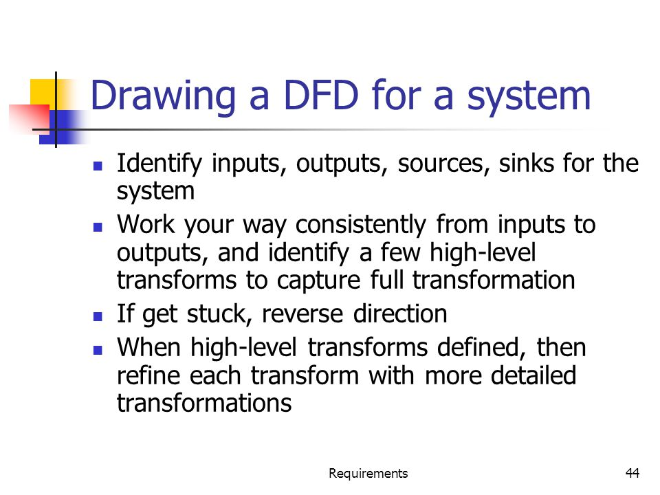 Requirements44 Drawing a DFD for a system Identify inputs, outputs, sources, sinks for the system Work your way consistently from inputs to outputs, a