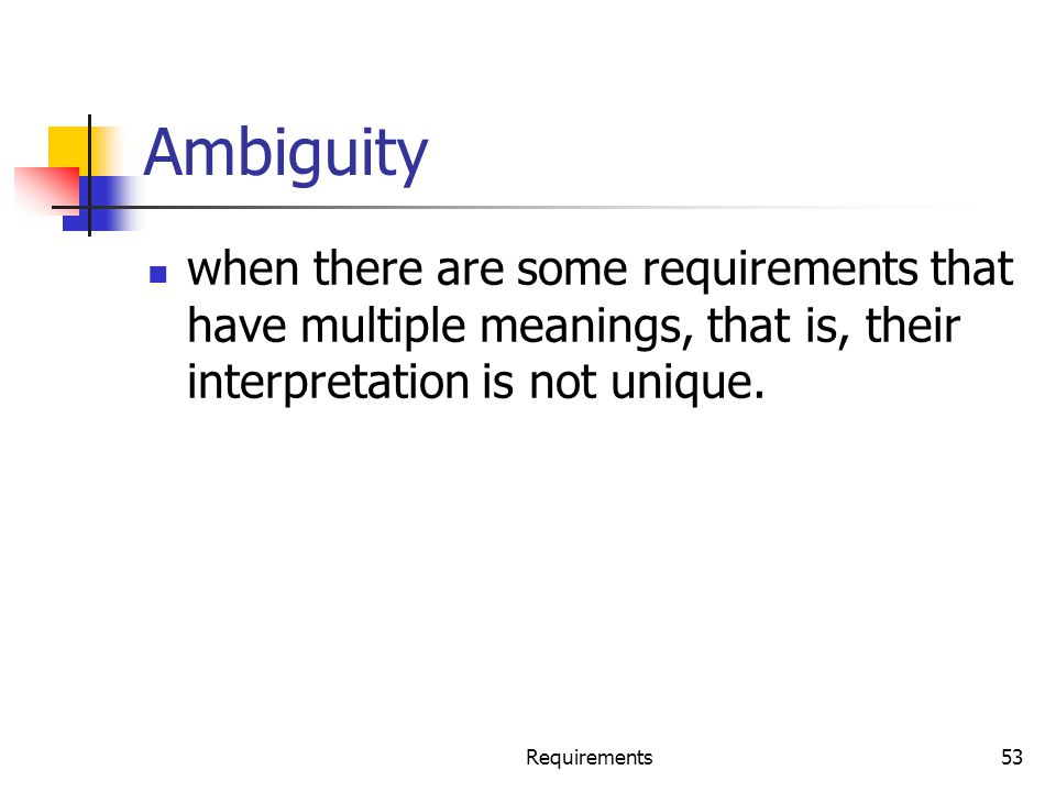 Ambiguity when there are some requirements that have multiple meanings, that is, their interpretation is not unique. Requirements53