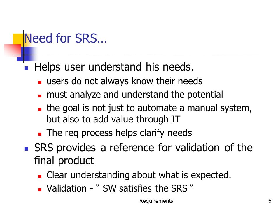 Requirements6 Need for SRS… Helps user understand his needs. users do not always know their needs must analyze and understand the potential the goal i