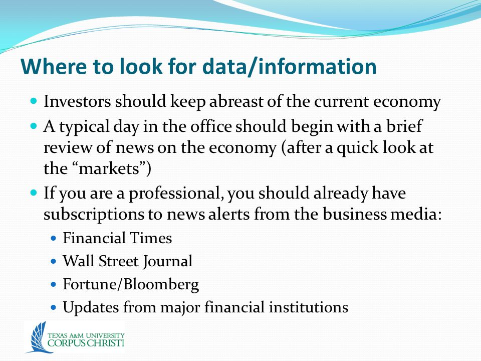 Where to look for data/information Investors should keep abreast of the current economy A typical day in the office should begin with a brief review of news on the economy (after a quick look at the markets ) If you are a professional, you should already have subscriptions to news alerts from the business media: Financial Times Wall Street Journal Fortune/Bloomberg Updates from major financial institutions