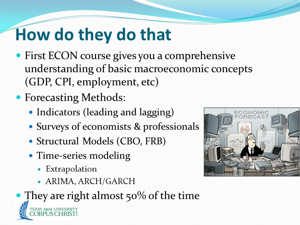 How do they do that First ECON course gives you a comprehensive understanding of basic macroeconomic concepts (GDP, CPI, employment, etc) Forecasting Methods: Indicators (leading and lagging) Surveys of economists & professionals Structural Models (CBO, FRB) Time-series modeling Extrapolation ARIMA, ARCH/GARCH They are right almost 50% of the time