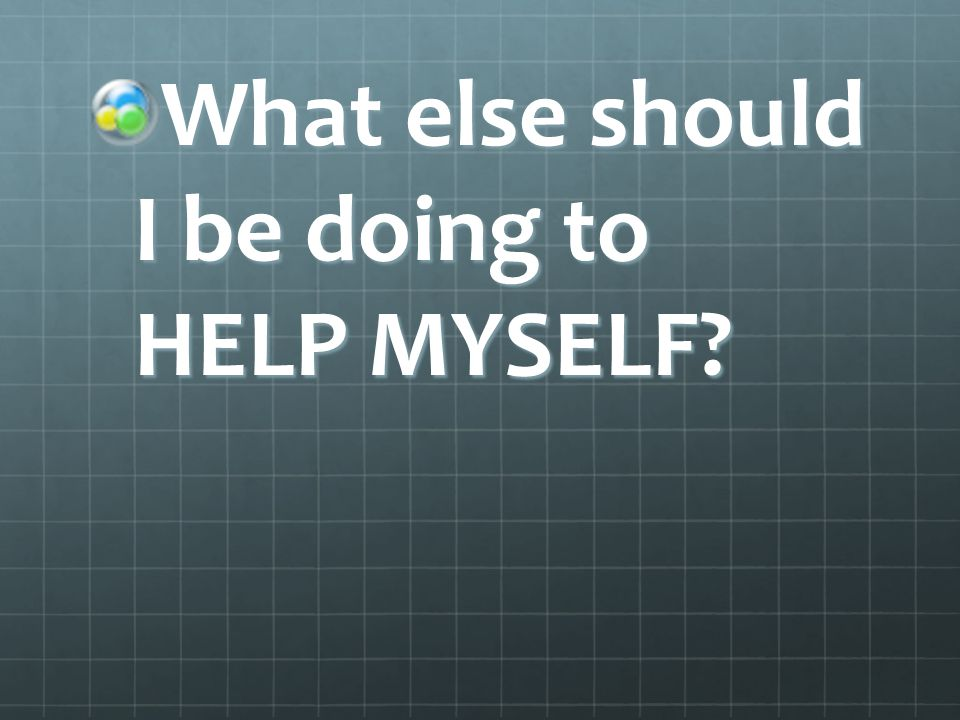What else should I be doing to HELP MYSELF?