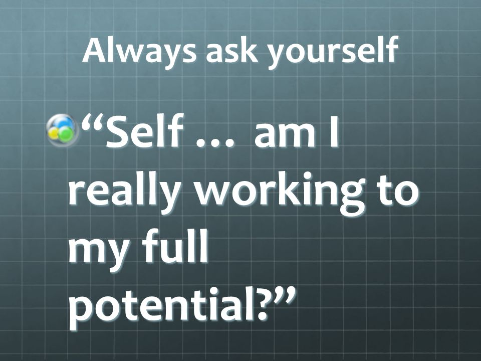 Always ask yourself Self … am I really working to my full potential?