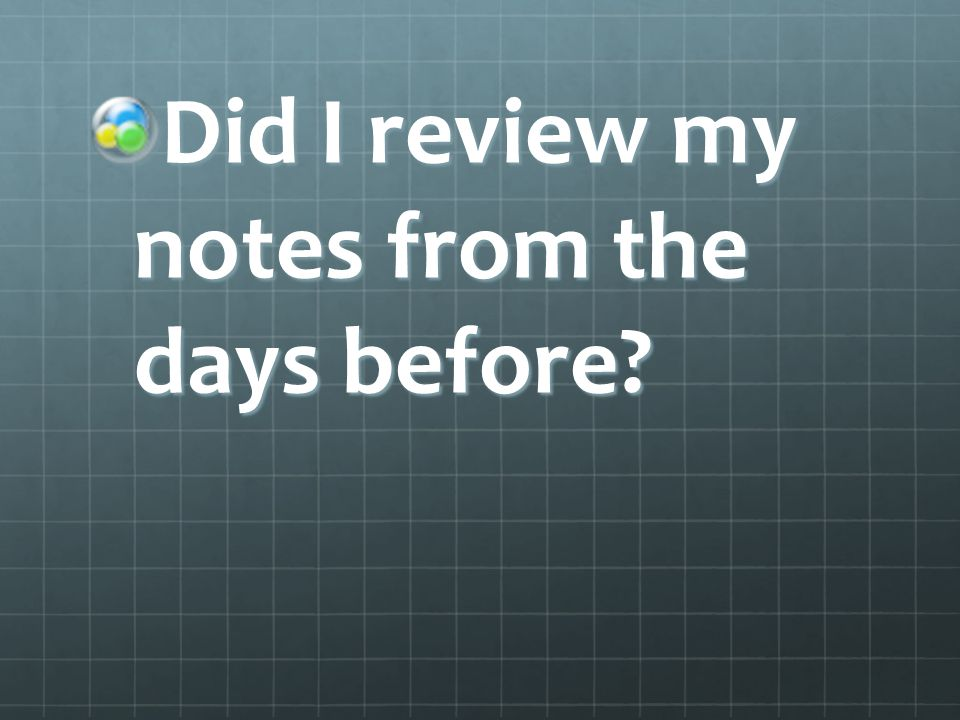 Did I review my notes from the days before?