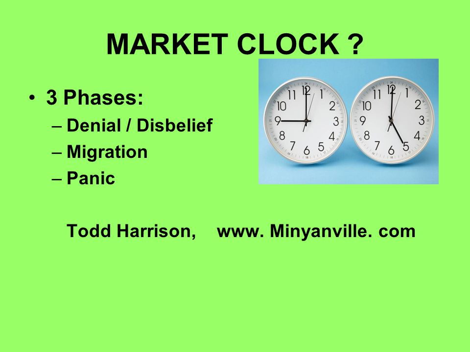 MARKET CLOCK 3 Phases: –Denial / Disbelief –Migration –Panic Todd Harrison, www. Minyanville. com