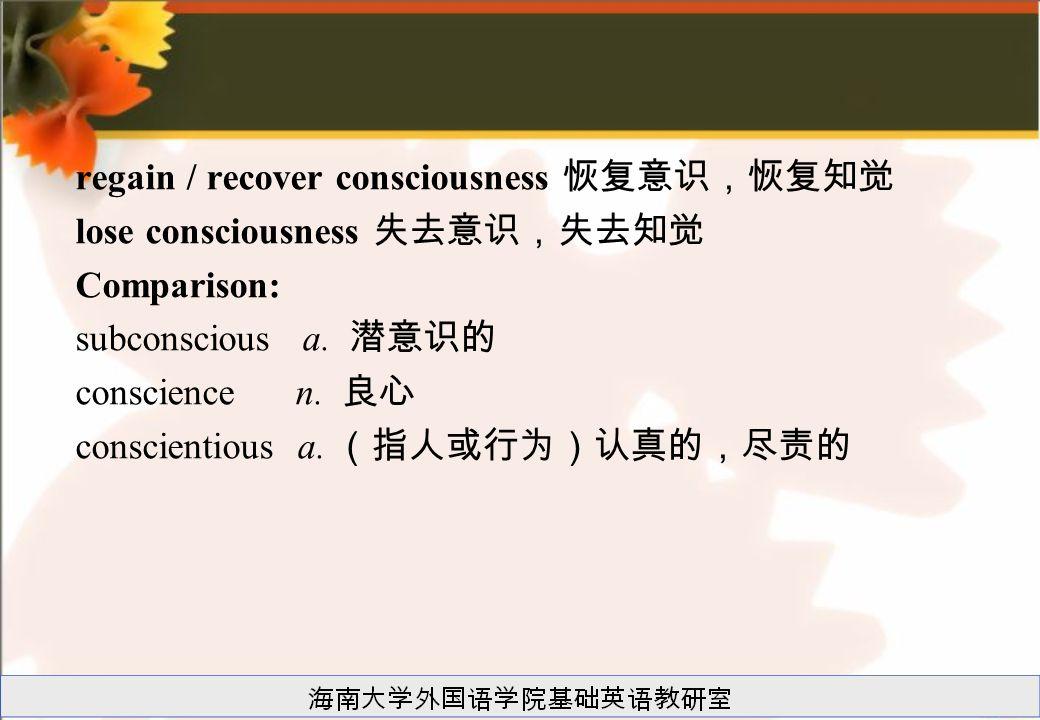 regain / recover consciousness 恢复意识,恢复知觉 lose consciousness 失去意识,失去知觉 Comparison: subconscious a.