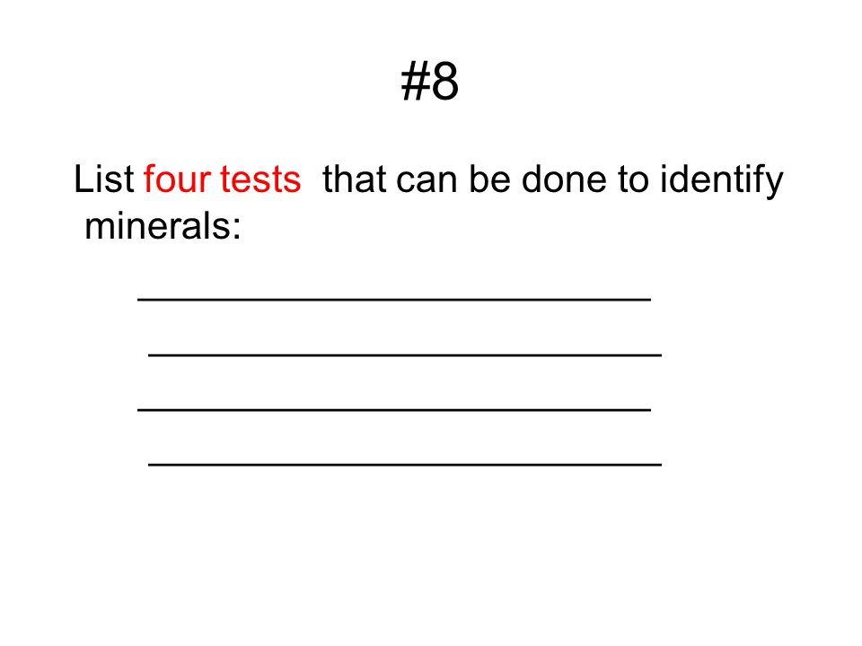 #8 List four tests that can be done to identify minerals: ________________________