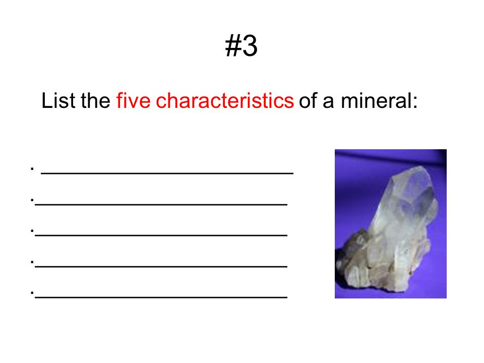 #3 List the five characteristics of a mineral:. _____________________