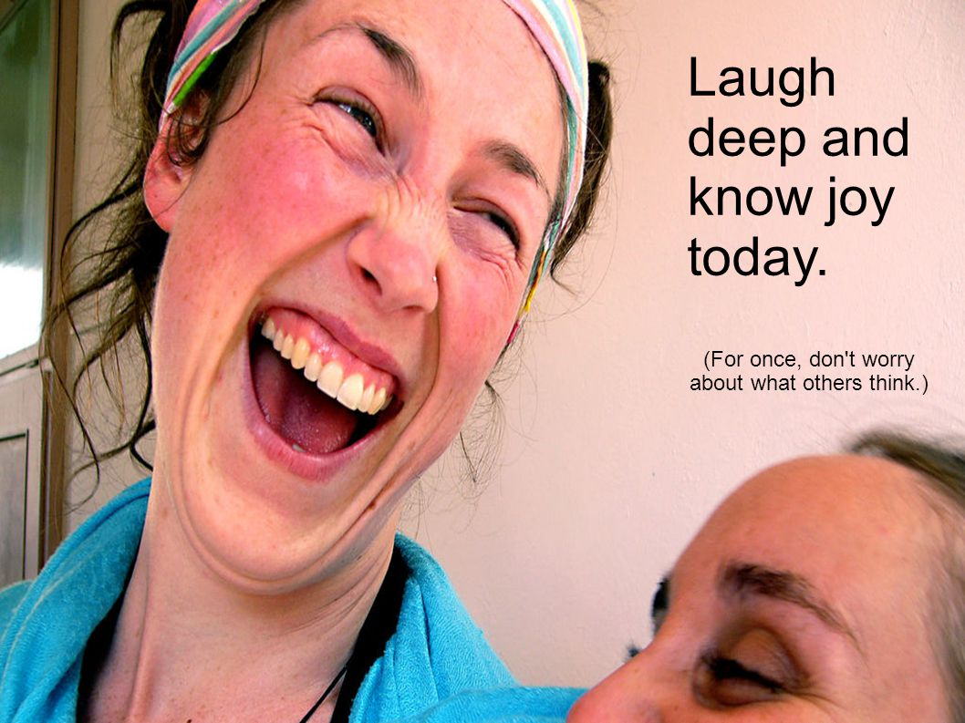 Laugh deep and know joy today. (For once, don t worry about what others think.)‏