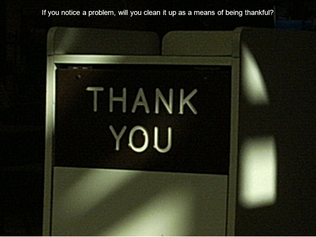 If you notice a problem, will you clean it up as a means of being thankful?