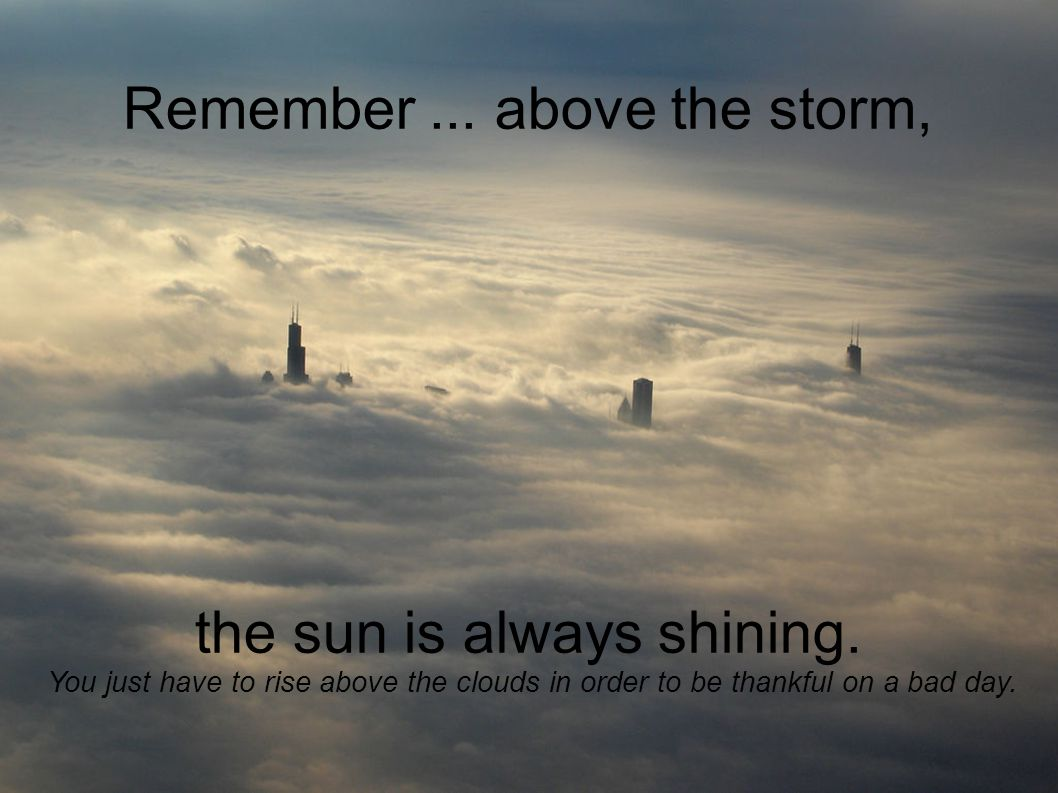 Remember... above the storm, the sun is always shining.