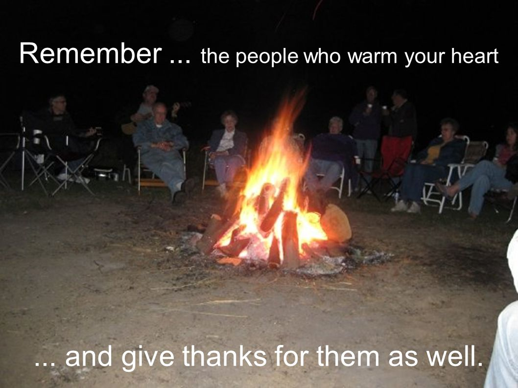 Remember... the people who warm your heart... and give thanks for them as well.