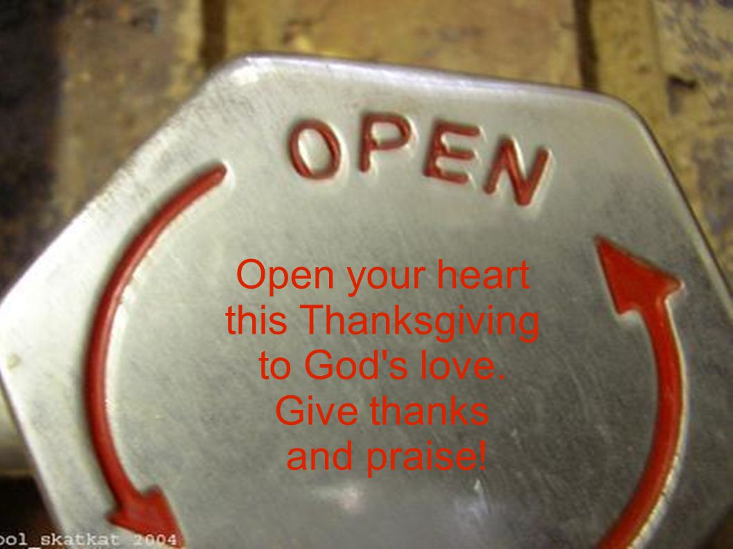 Open your heart this Thanksgiving to God s love. Give thanks and praise!
