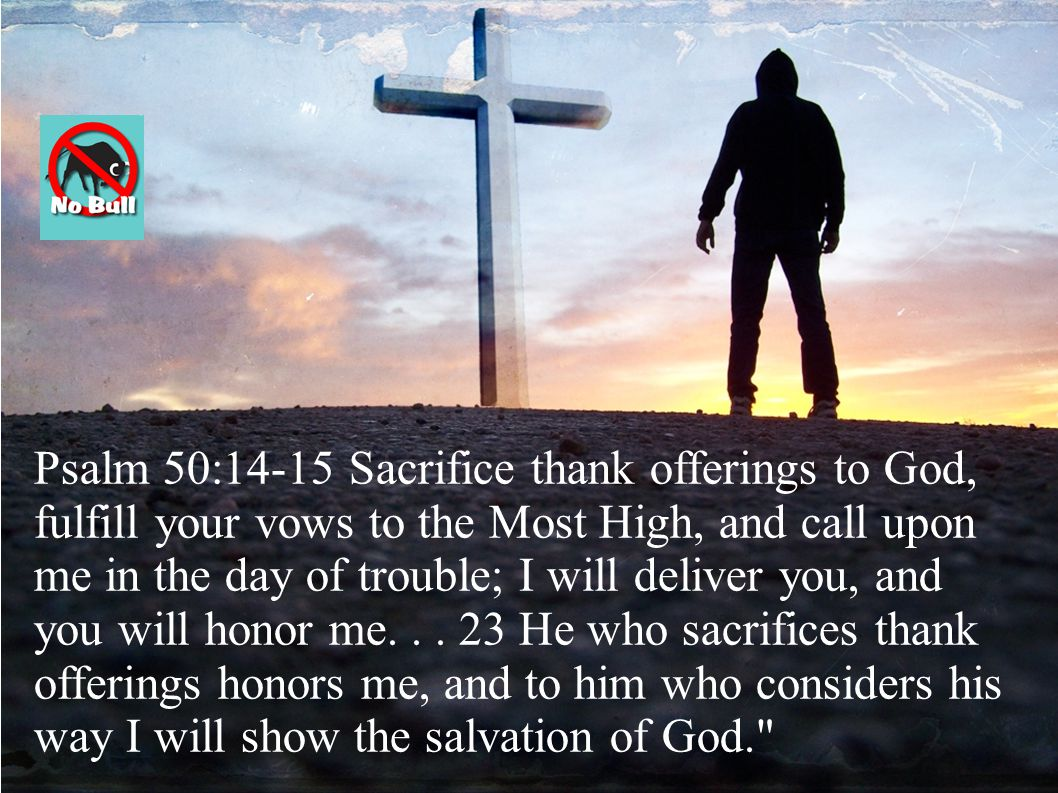 Psalm 50:14-15 Sacrifice thank offerings to God, fulfill your vows to the Most High, and call upon me in the day of trouble; I will deliver you, and you will honor me...
