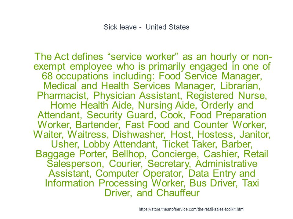 Sick leave - United States 1 The Act defines service worker as an hourly or non- exempt employee who is primarily engaged in one of 68 occupations including: Food Service Manager, Medical and Health Services Manager, Librarian, Pharmacist, Physician Assistant, Registered Nurse, Home Health Aide, Nursing Aide, Orderly and Attendant, Security Guard, Cook, Food Preparation Worker, Bartender, Fast Food and Counter Worker, Waiter, Waitress, Dishwasher, Host, Hostess, Janitor, Usher, Lobby Attendant, Ticket Taker, Barber, Baggage Porter, Bellhop, Concierge, Cashier, Retail Salesperson, Courier, Secretary, Administrative Assistant, Computer Operator, Data Entry and Information Processing Worker, Bus Driver, Taxi Driver, and Chauffeur https://store.theartofservice.com/the-retail-sales-toolkit.html