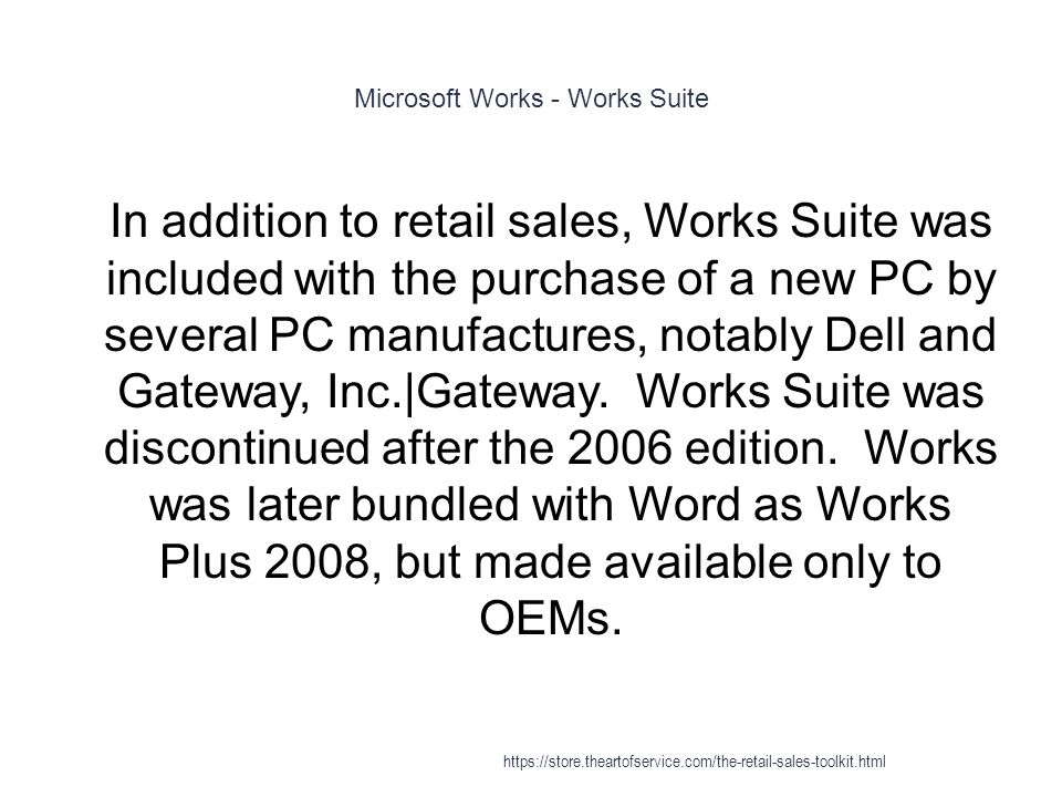 Microsoft Works - Works Suite 1 In addition to retail sales, Works Suite was included with the purchase of a new PC by several PC manufactures, notably Dell and Gateway, Inc.|Gateway.
