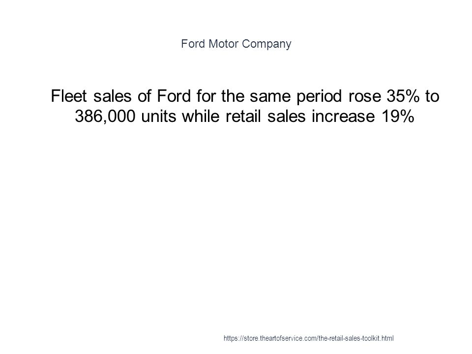 Ford Motor Company 1 Fleet sales of Ford for the same period rose 35% to 386,000 units while retail sales increase 19% https://store.theartofservice.com/the-retail-sales-toolkit.html