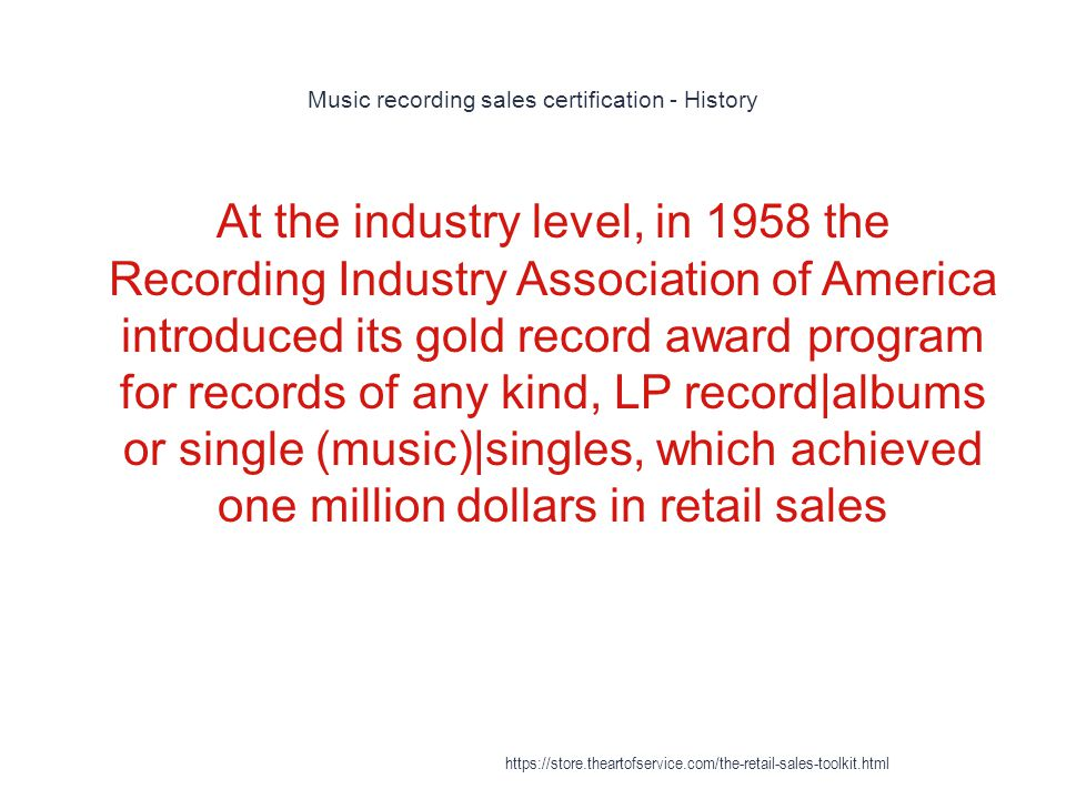 Music recording sales certification - History 1 At the industry level, in 1958 the Recording Industry Association of America introduced its gold record award program for records of any kind, LP record|albums or single (music)|singles, which achieved one million dollars in retail sales https://store.theartofservice.com/the-retail-sales-toolkit.html