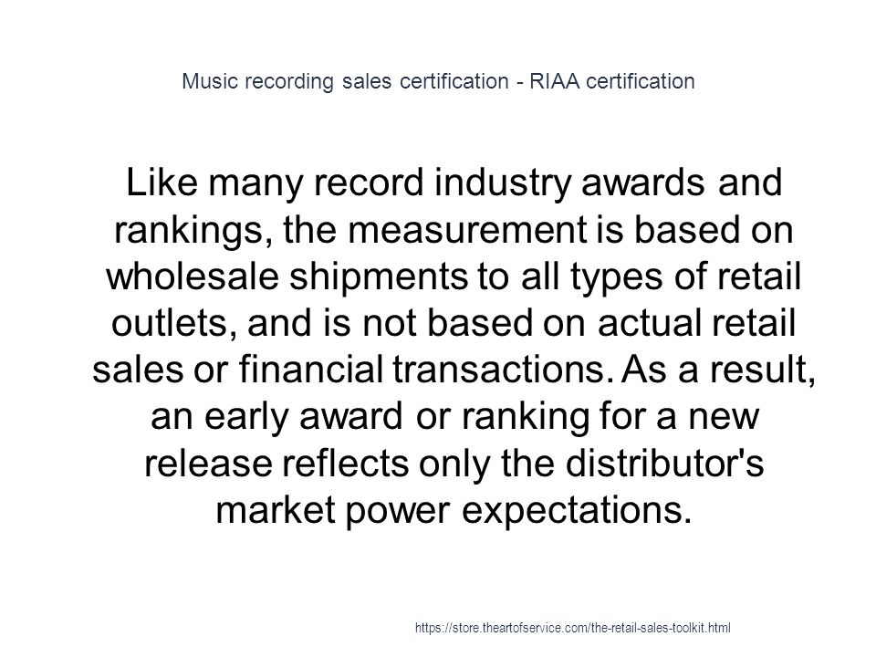 Music recording sales certification - RIAA certification 1 Like many record industry awards and rankings, the measurement is based on wholesale shipments to all types of retail outlets, and is not based on actual retail sales or financial transactions.