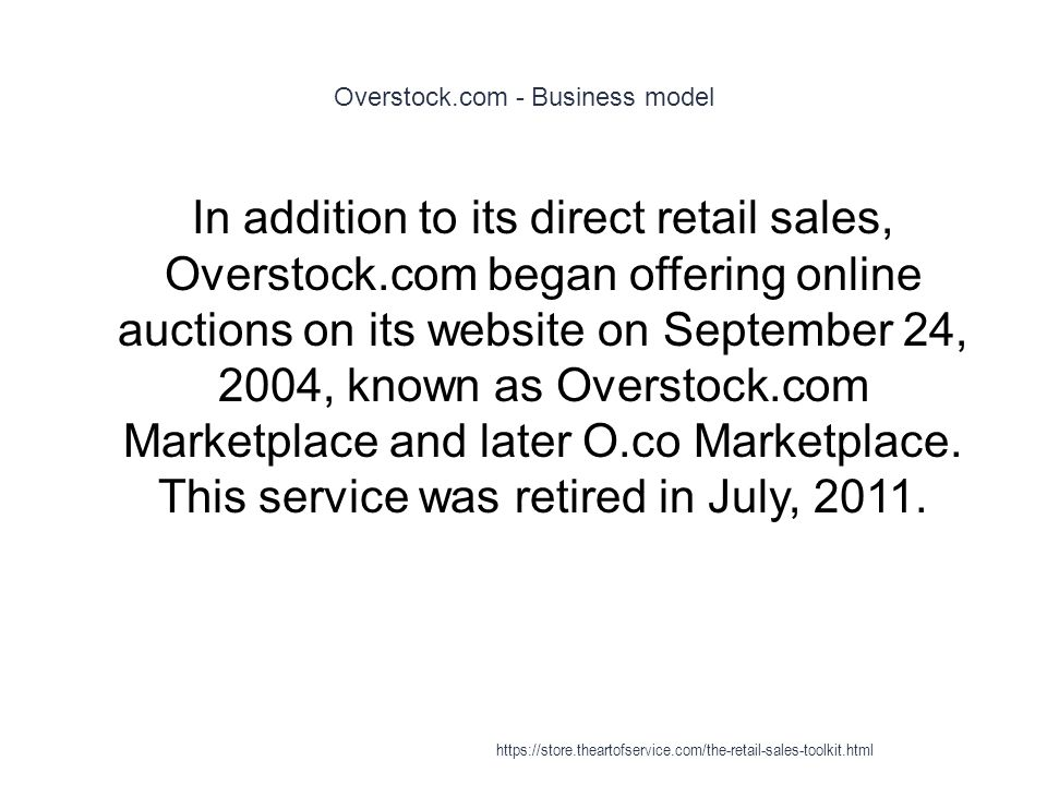Overstock.com - Business model 1 In addition to its direct retail sales, Overstock.com began offering online auctions on its website on September 24, 2004, known as Overstock.com Marketplace and later O.co Marketplace.