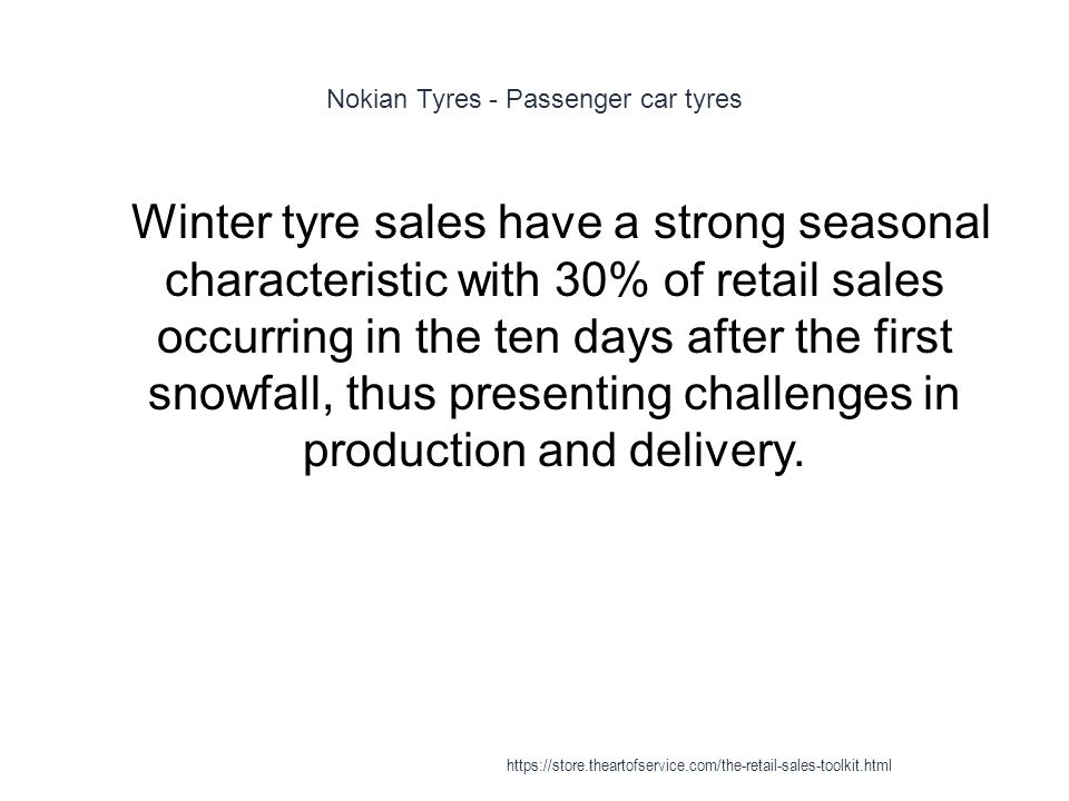 Nokian Tyres - Passenger car tyres 1 Winter tyre sales have a strong seasonal characteristic with 30% of retail sales occurring in the ten days after the first snowfall, thus presenting challenges in production and delivery.
