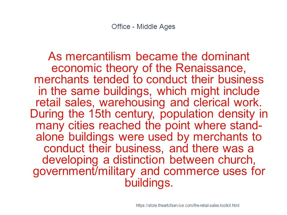 Office - Middle Ages 1 As mercantilism became the dominant economic theory of the Renaissance, merchants tended to conduct their business in the same buildings, which might include retail sales, warehousing and clerical work.