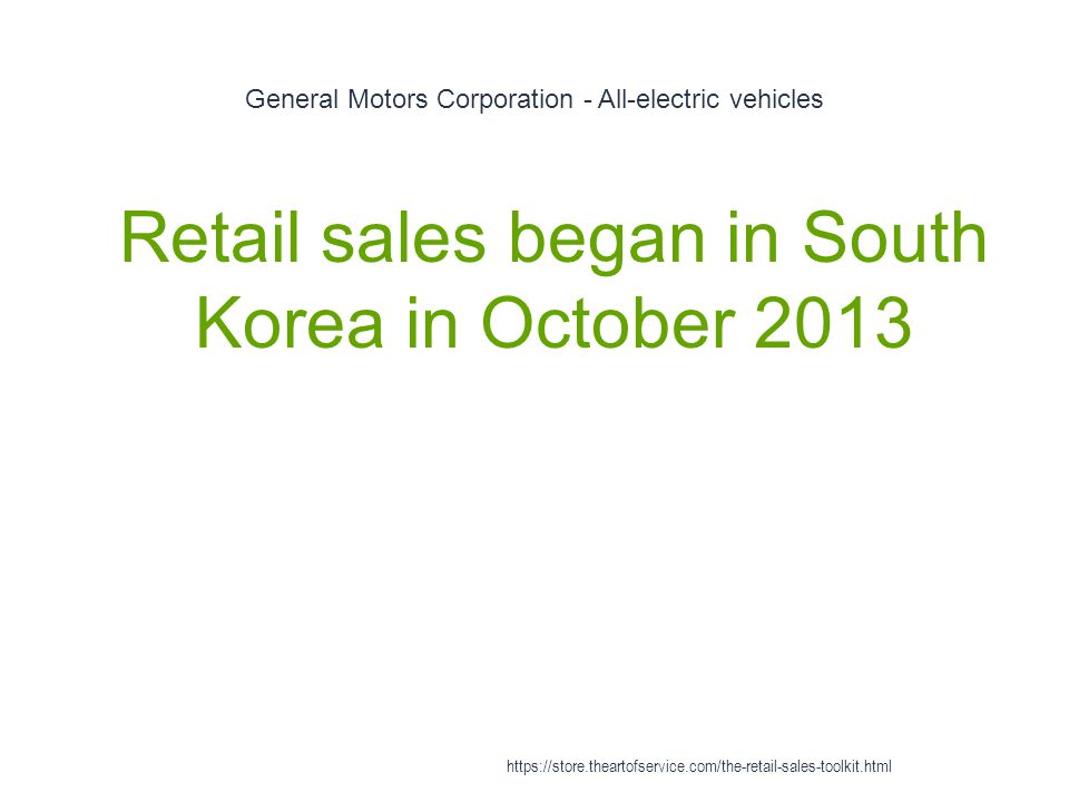 General Motors Corporation - All-electric vehicles 1 Retail sales began in South Korea in October 2013 https://store.theartofservice.com/the-retail-sa