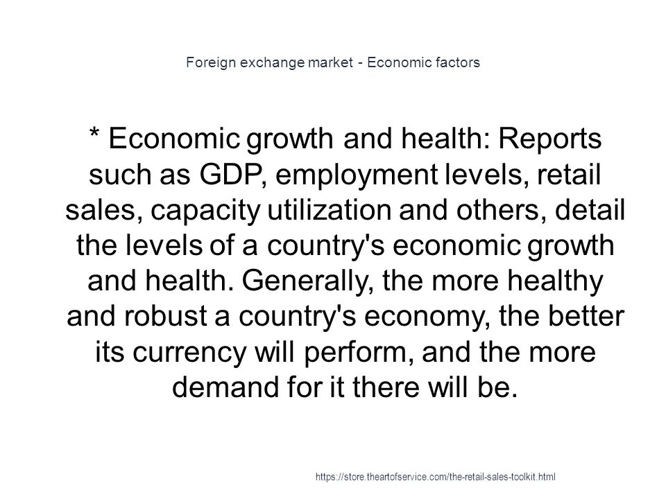 Foreign exchange market - Economic factors 1 * Economic growth and health: Reports such as GDP, employment levels, retail sales, capacity utilization and others, detail the levels of a country s economic growth and health.