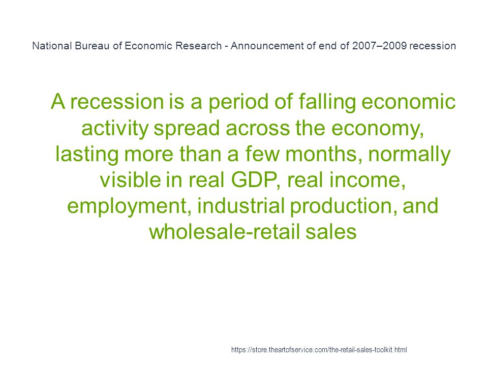 National Bureau of Economic Research - Announcement of end of 2007–2009 recession 1 A recession is a period of falling economic activity spread across the economy, lasting more than a few months, normally visible in real GDP, real income, employment, industrial production, and wholesale-retail sales https://store.theartofservice.com/the-retail-sales-toolkit.html