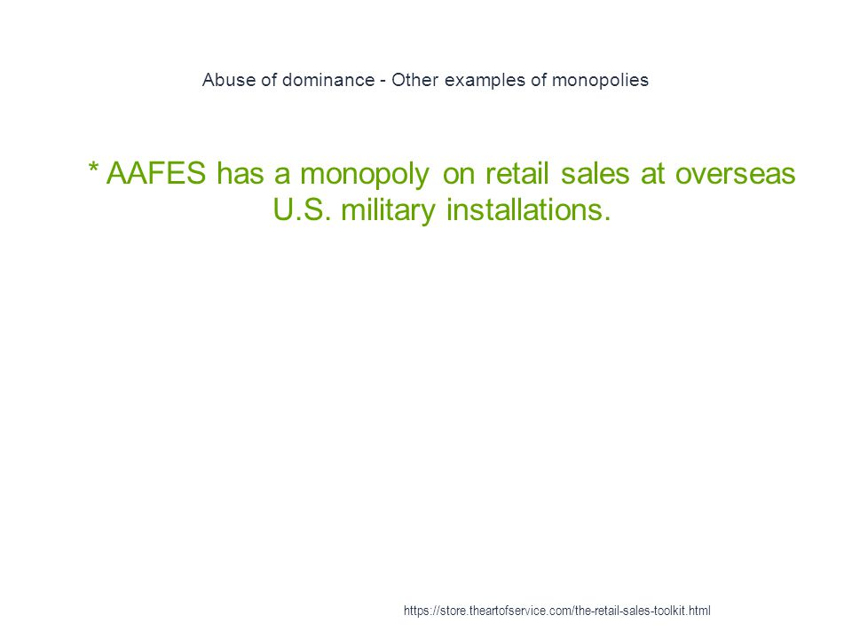 Abuse of dominance - Other examples of monopolies 1 * AAFES has a monopoly on retail sales at overseas U.S. military installations. https://store.thea