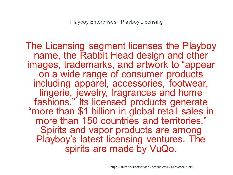 Playboy Enterprises - Playboy Licensing 1 The Licensing segment licenses the Playboy name, the Rabbit Head design and other images, trademarks, and artwork to appear on a wide range of consumer products including apparel, accessories, footwear, lingerie, jewelry, fragrances and home fashions. Its licensed products generate more than $1 billion in global retail sales in more than 150 countries and territories. Spirits and vapor products are among Playboy's latest licensing ventures.