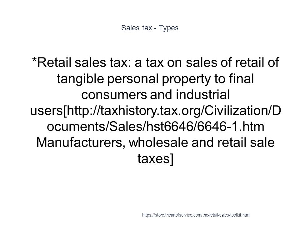 Sales tax - Types 1 *Retail sales tax: a tax on sales of retail of tangible personal property to final consumers and industrial users[http://taxhistory.tax.org/Civilization/D ocuments/Sales/hst6646/6646-1.htm Manufacturers, wholesale and retail sale taxes] https://store.theartofservice.com/the-retail-sales-toolkit.html