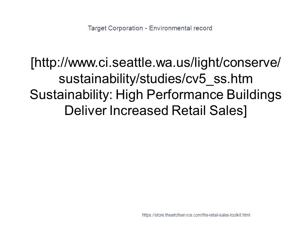 Target Corporation - Environmental record 1 [http://www.ci.seattle.wa.us/light/conserve/ sustainability/studies/cv5_ss.htm Sustainability: High Performance Buildings Deliver Increased Retail Sales] https://store.theartofservice.com/the-retail-sales-toolkit.html