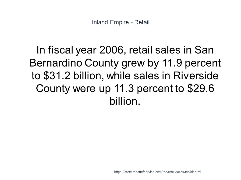 Inland Empire - Retail 1 In fiscal year 2006, retail sales in San Bernardino County grew by 11.9 percent to $31.2 billion, while sales in Riverside Co
