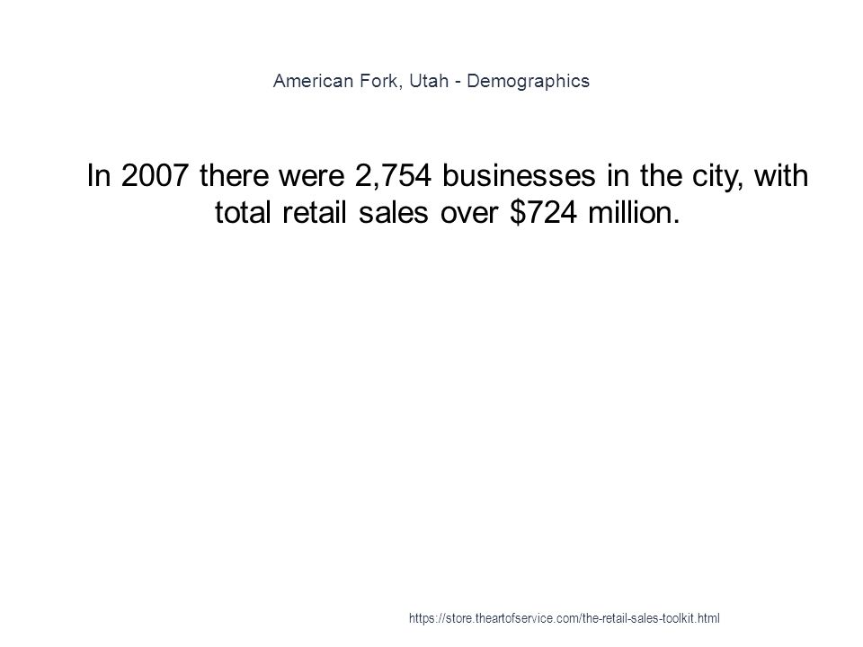 American Fork, Utah - Demographics 1 In 2007 there were 2,754 businesses in the city, with total retail sales over $724 million.