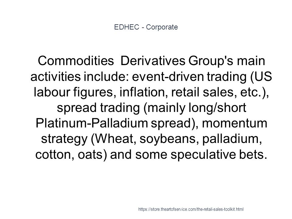 EDHEC - Corporate 1 Commodities Derivatives Group's main activities include: event-driven trading (US labour figures, inflation, retail sales, etc.),