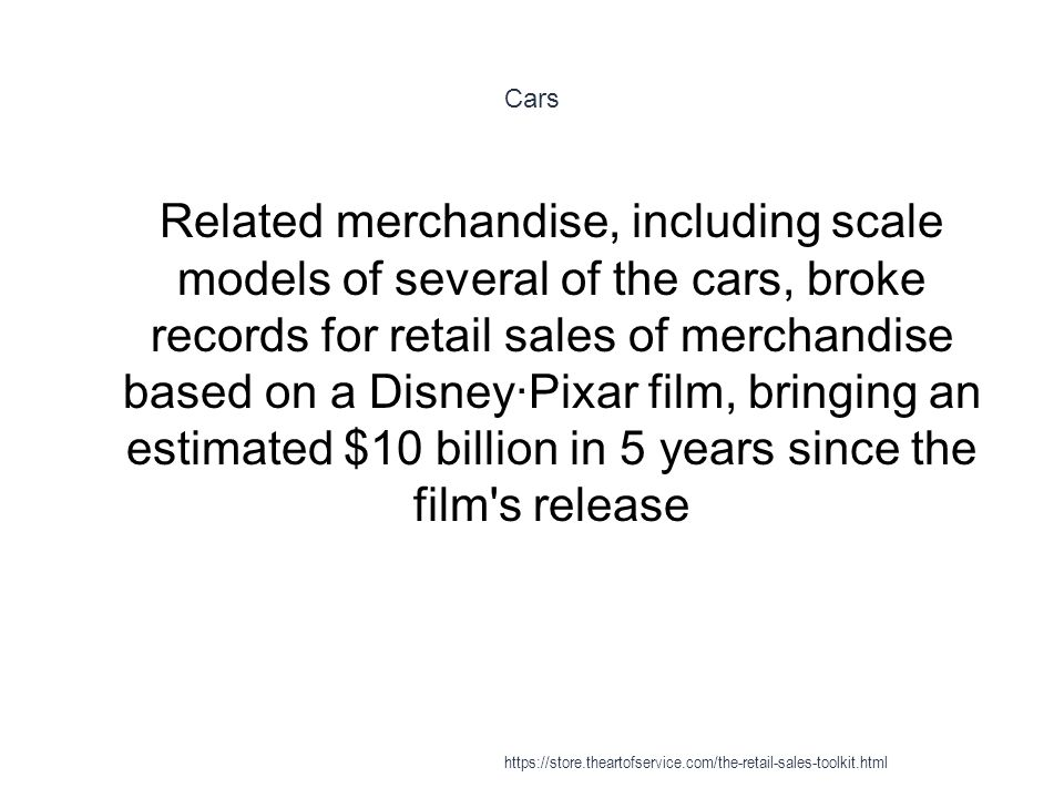 Cars 1 Related merchandise, including scale models of several of the cars, broke records for retail sales of merchandise based on a Disney·Pixar film,