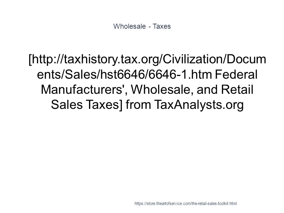 Wholesale - Taxes 1 [http://taxhistory.tax.org/Civilization/Docum ents/Sales/hst6646/6646-1.htm Federal Manufacturers', Wholesale, and Retail Sales Ta