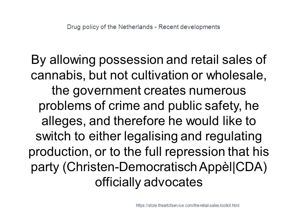 Drug policy of the Netherlands - Recent developments 1 By allowing possession and retail sales of cannabis, but not cultivation or wholesale, the gove