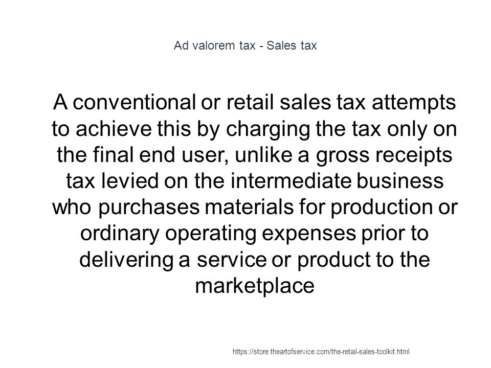 Ad valorem tax - Sales tax 1 A conventional or retail sales tax attempts to achieve this by charging the tax only on the final end user, unlike a gross receipts tax levied on the intermediate business who purchases materials for production or ordinary operating expenses prior to delivering a service or product to the marketplace https://store.theartofservice.com/the-retail-sales-toolkit.html